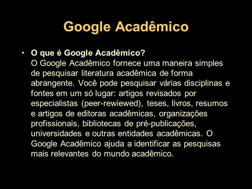Google Acadêmico - recursos Recursos do Google Acadêmico –Pesquisar diversas fontes em um só lugar –Localizar artigos, resumos e citações –Armazenar o artigo integral em sua biblioteca ou na web –Ficar sabendo sobre os artigos principais de qualquer área de pesquisa