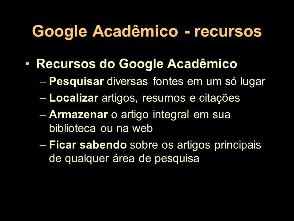 Google Acadêmico - recursos Recursos do Google Acadêmico –Pesquisar diversas fontes em um só lugar –Localizar artigos, resumos e citações –Armazenar o