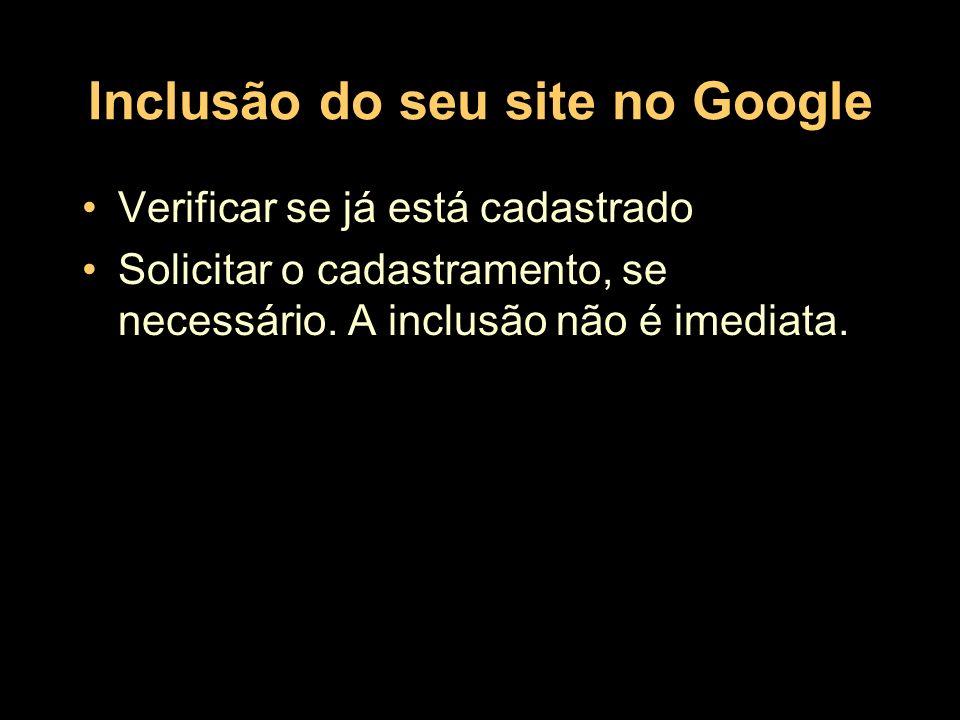 Inclusão do seu site no Google Verificar se já está cadastrado Solicitar o cadastramento, se necessário. A inclusão não é imediata.