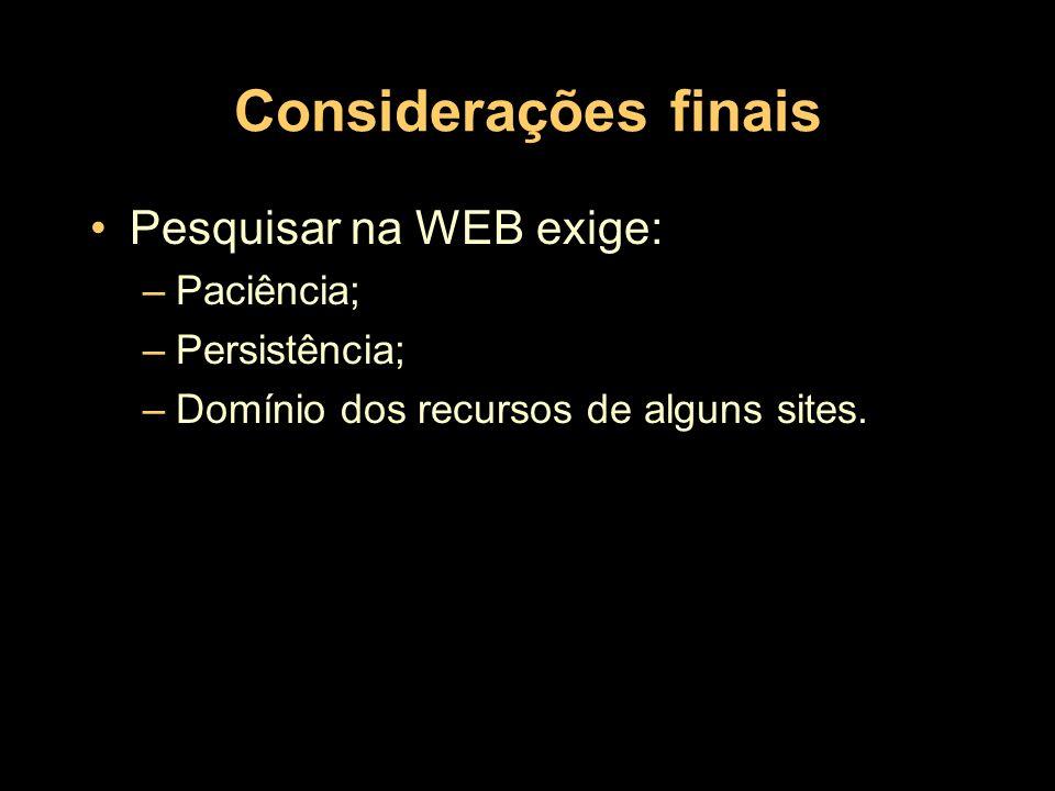 Considerações finais Pesquisar na WEB exige: –Paciência; –Persistência; –Domínio dos recursos de alguns sites.