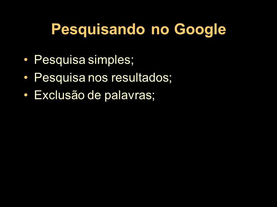 Pesquisando no Google Pesquisa simples; Pesquisa nos resultados; Exclusão de palavras;