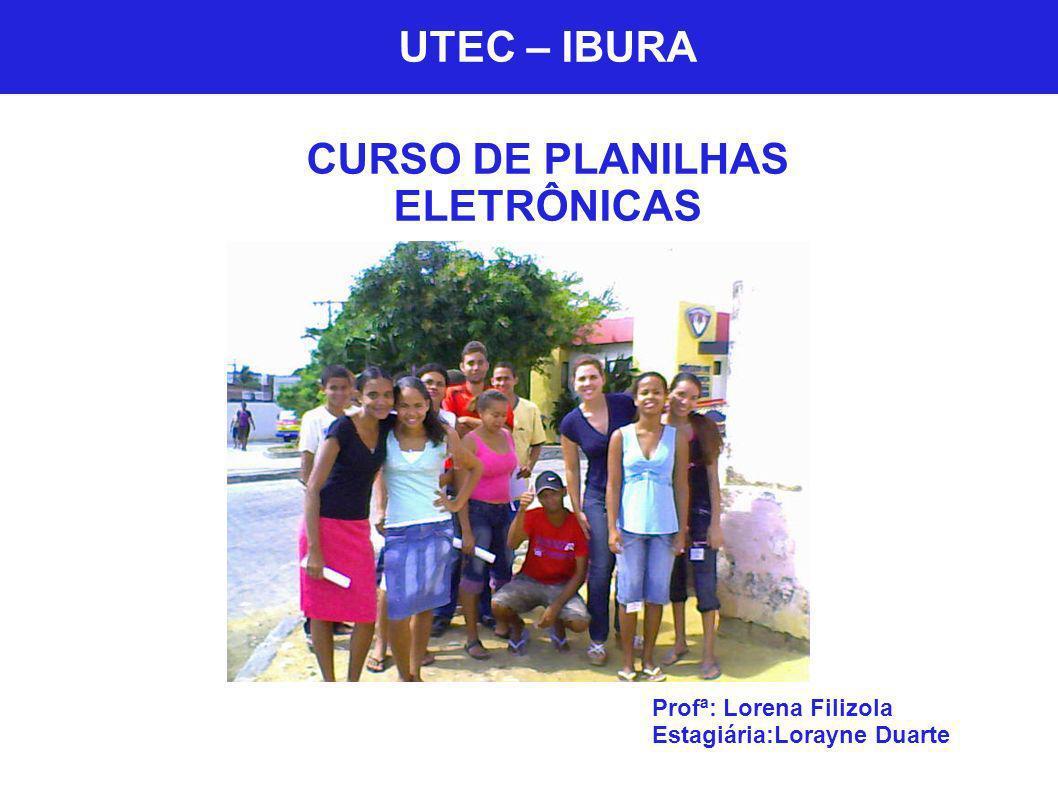 UTEC - Ibura UTEC – IBURA CURSO DE PLANILHAS ELETRÔNICAS Profª: Lorena Filizola Estagiária:Lorayne Duarte