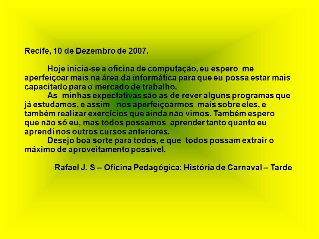 Recife, 10 de Dezembro de 2007. Hoje inicia-se a oficina de computação, eu espero me aperfeiçoar mais na área da informática para que eu possa estar m