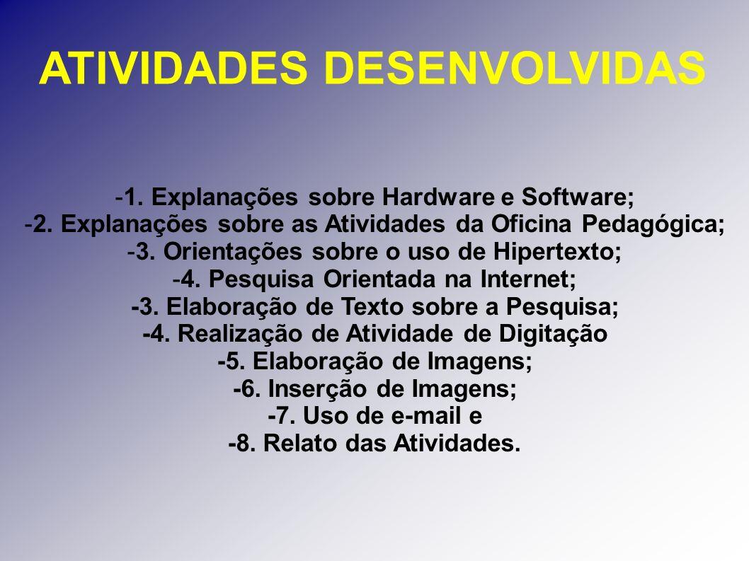 ATIVIDADES DESENVOLVIDAS -1. Explanações sobre Hardware e Software; -2. Explanações sobre as Atividades da Oficina Pedagógica; -3. Orientações sobre o