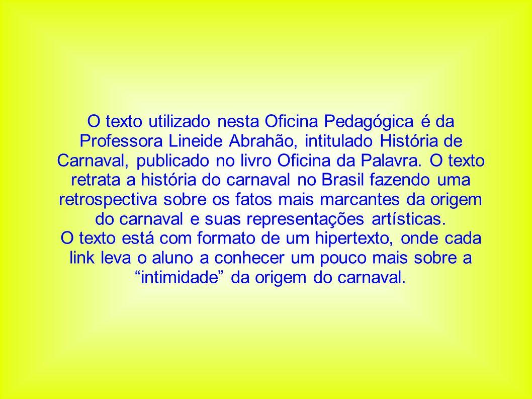 O texto utilizado nesta Oficina Pedagógica é da Professora Lineide Abrahão, intitulado História de Carnaval, publicado no livro Oficina da Palavra. O