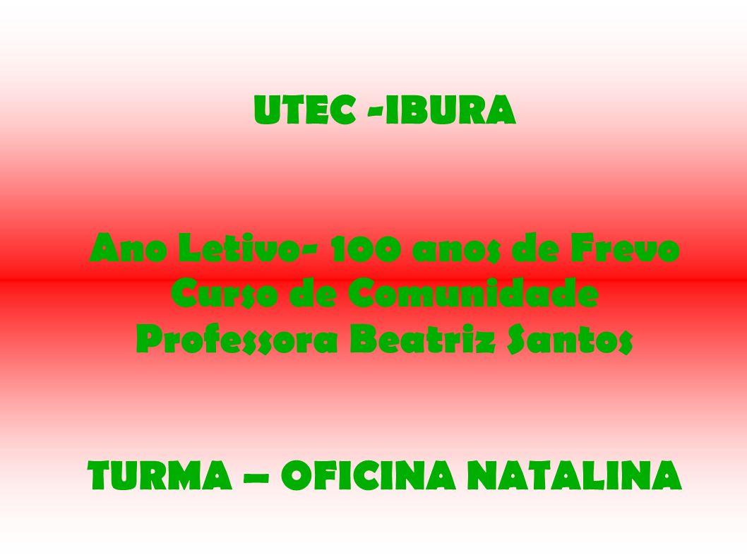 UTEC -IBURA Ano Letivo- 100 anos de Frevo Curso de Comunidade Professora Beatriz Santos TURMA – OFICINA NATALINA