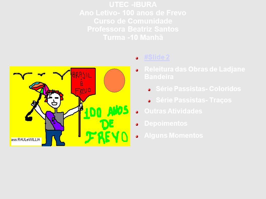 UTEC -IBURA Ano Letivo- 100 anos de Frevo Curso de Comunidade Professora Beatriz Santos Turma -10 Manhã #Slide 2 Releitura das Obras de Ladjane Bandei