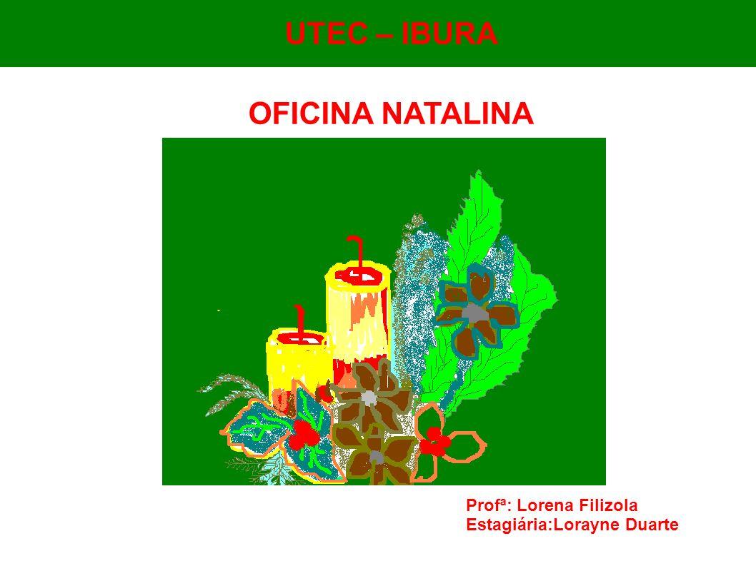 UTEC - Ibura UTEC – IBURA OFICINA NATALINA Profª: Lorena Filizola Estagiária:Lorayne Duarte