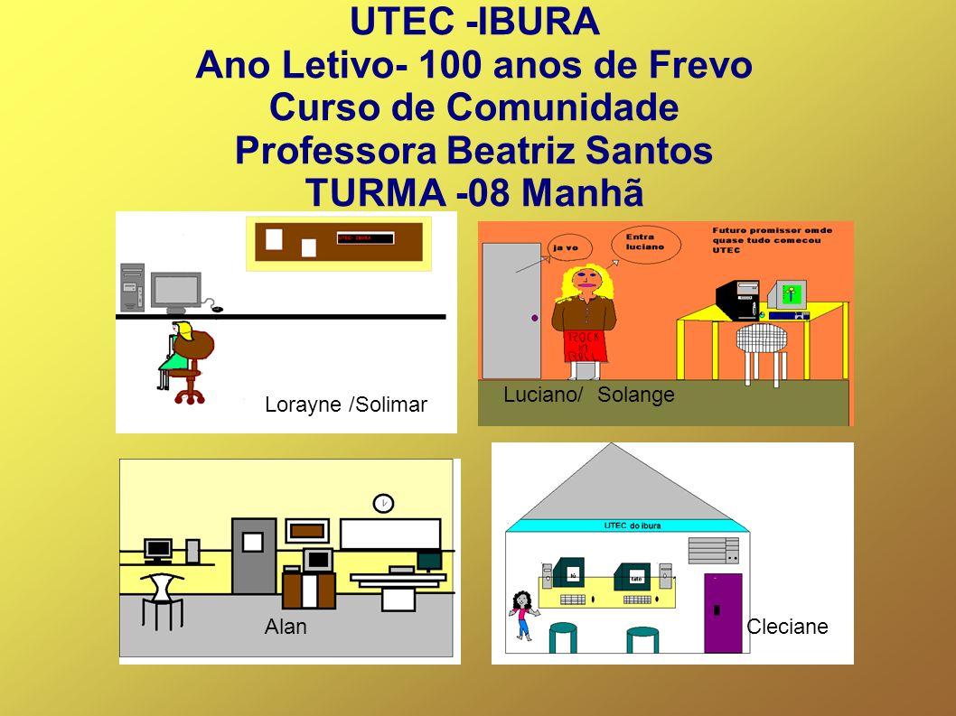 UTEC -IBURA Ano Letivo- 100 anos de Frevo Curso de Comunidade Professora Beatriz Santos TURMA -08 Manhã AlanCleciane Luciano/ Solange Lorayne /Solimar