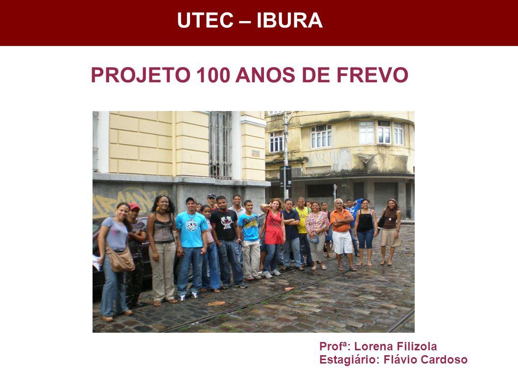 UTEC - Ibura UTEC – IBURA PROJETO 100 ANOS DE FREVO Profª: Lorena Filizola Estagiário: Flávio Cardoso