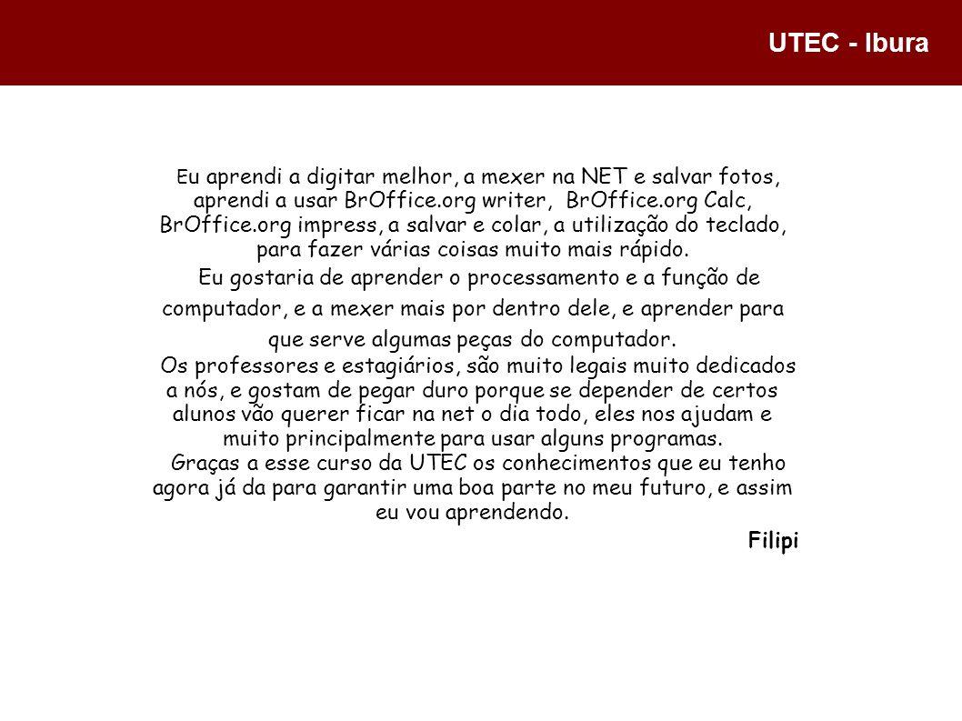UTEC - Ibura E u aprendi a digitar melhor, a mexer na NET e salvar fotos, aprendi a usar BrOffice.org writer, BrOffice.org Calc, BrOffice.org impress,