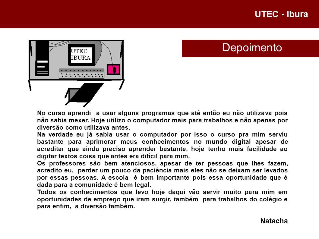 UTEC - Ibura No curso aprendi a usar alguns programas que até então eu não utilizava pois não sabia mexer. Hoje utilizo o computador mais para trabalh