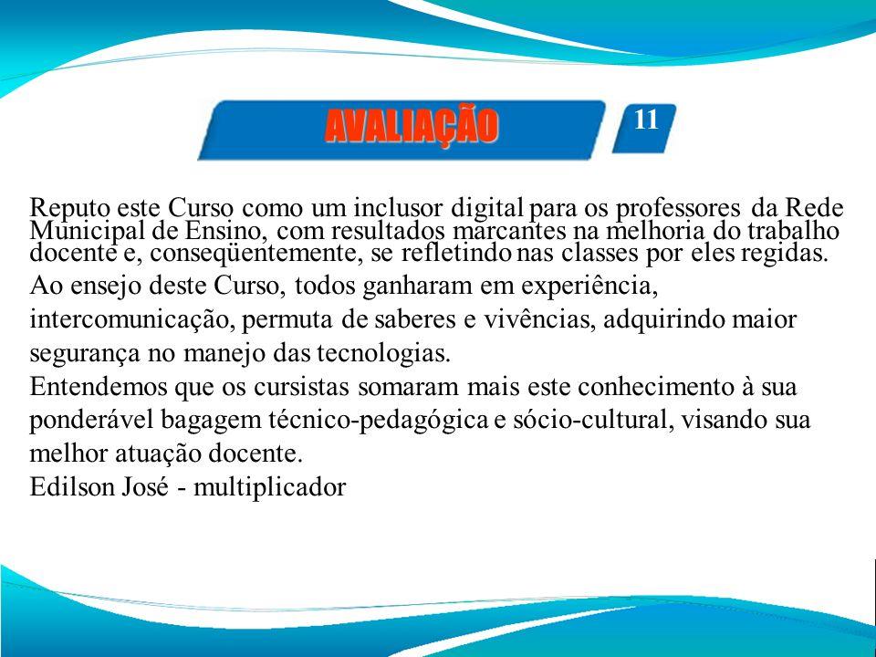 FOTOS AVALIAÇÃO 11 Reputo este Curso como um inclusor digital para os professores da Rede Municipal de Ensino, com resultados marcantes na melhoria do