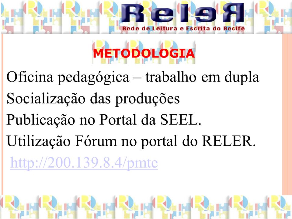 METODOLOGIA Oficina pedagógica – trabalho em dupla Socialização das produções Publicação no Portal da SEEL. Utilização Fórum no portal do RELER. http: