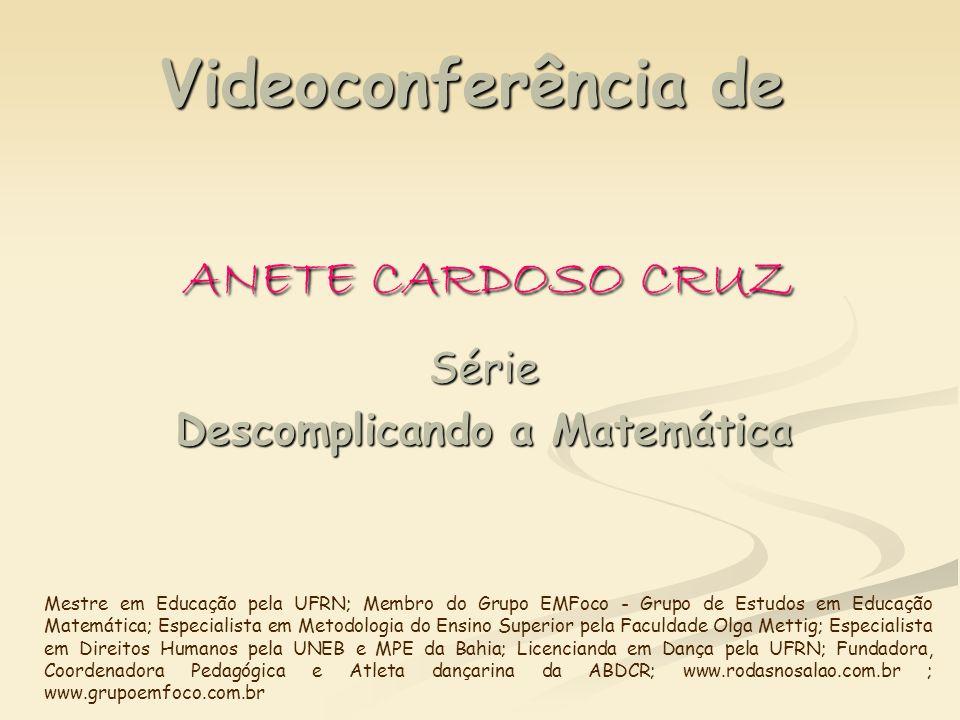 Videoconferência de ANETE CARDOSO CRUZ Série Descomplicando a Matemática Mestre em Educação pela UFRN; Membro do Grupo EMFoco - Grupo de Estudos em Ed