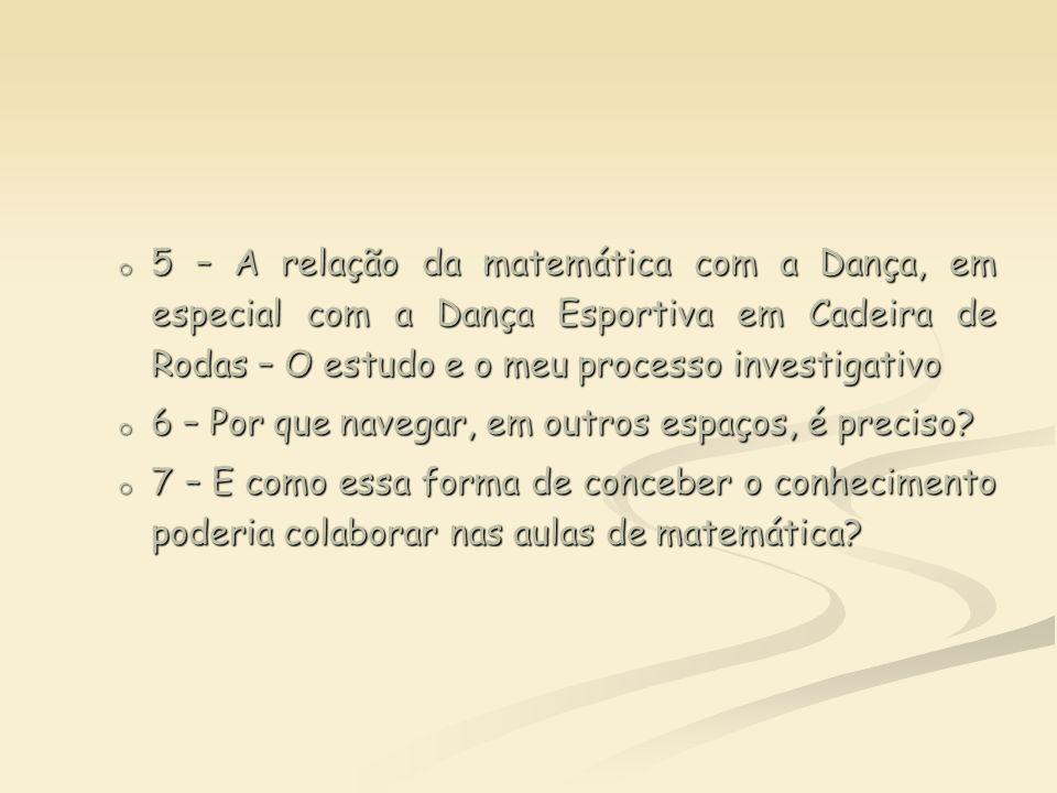 o 5 – A relação da matemática com a Dança, em especial com a Dança Esportiva em Cadeira de Rodas – O estudo e o meu processo investigativo o 6 – Por q