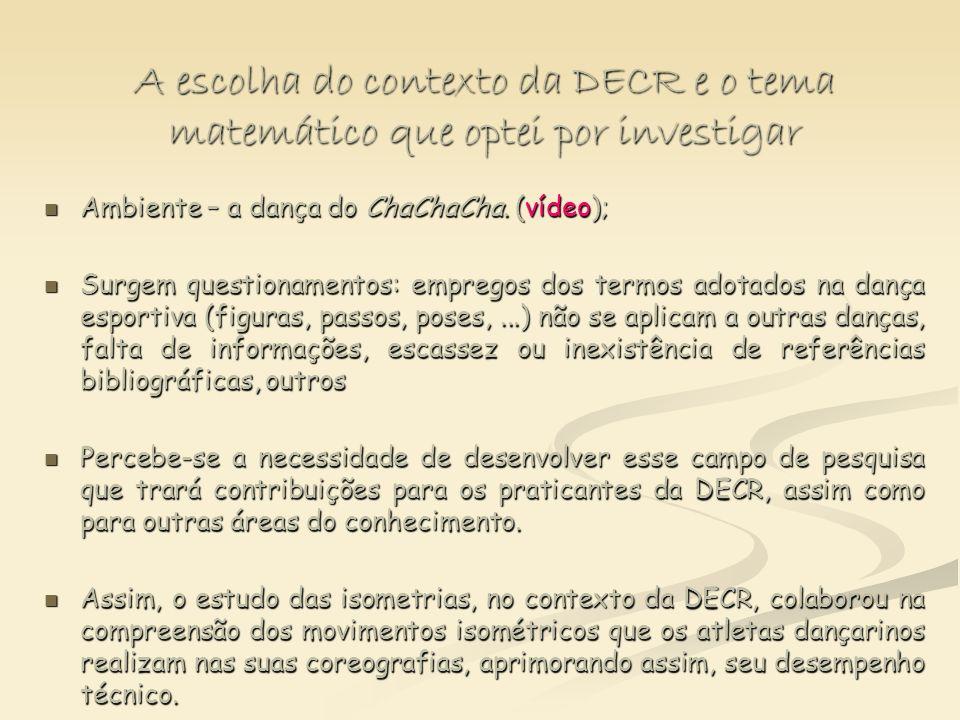 A escolha do contexto da DECR e o tema matemático que optei por investigar Ambiente – a dança do ChaChaCha. (vídeo); Ambiente – a dança do ChaChaCha.