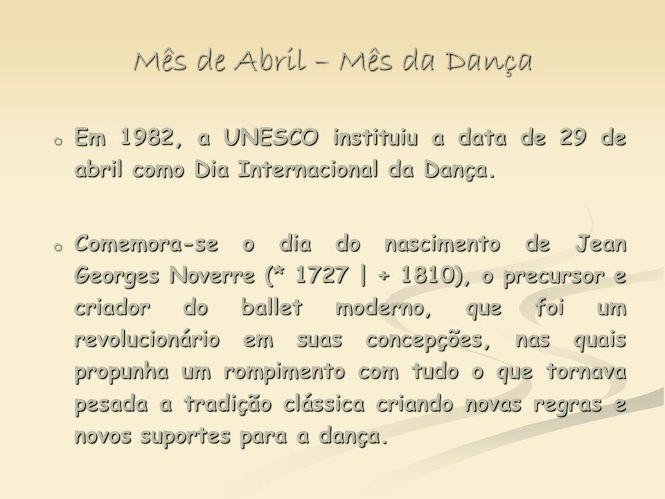 Mês de Abril – Mês da Dança o Em 1982, a UNESCO instituiu a data de 29 de abril como Dia Internacional da Dança. o Comemora-se o dia do nascimento de