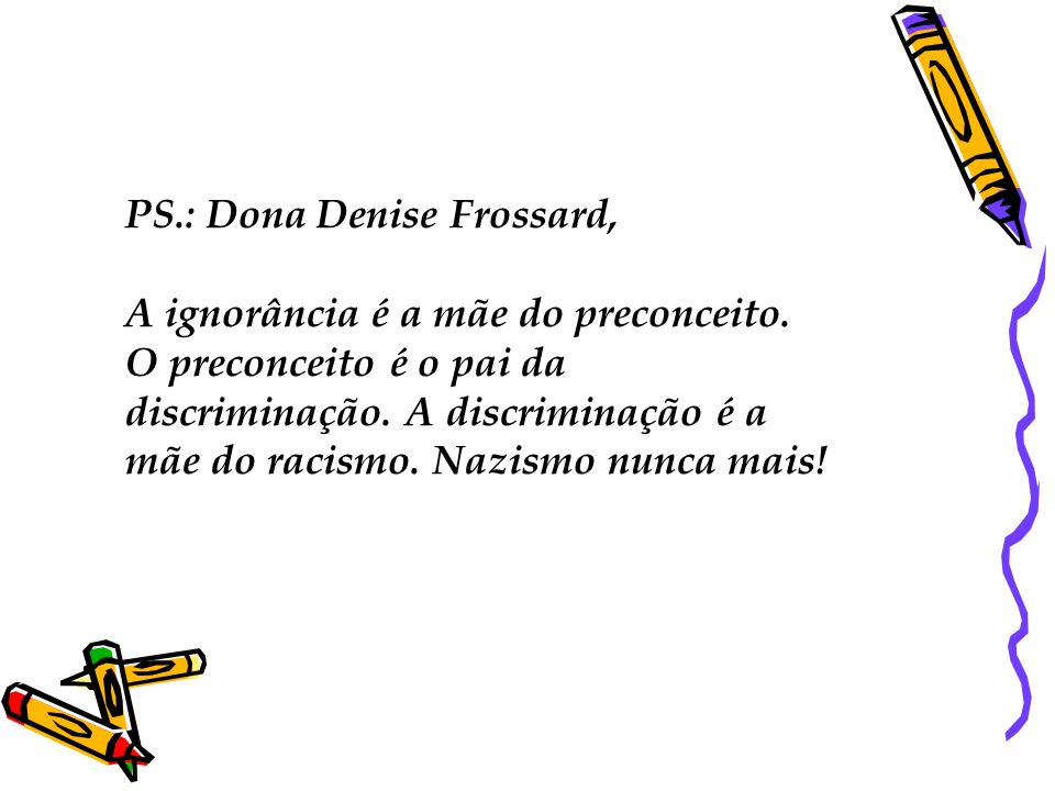 PS.: Dona Denise Frossard, A ignorância é a mãe do preconceito. O preconceito é o pai da discriminação. A discriminação é a mãe do racismo. Nazismo nu