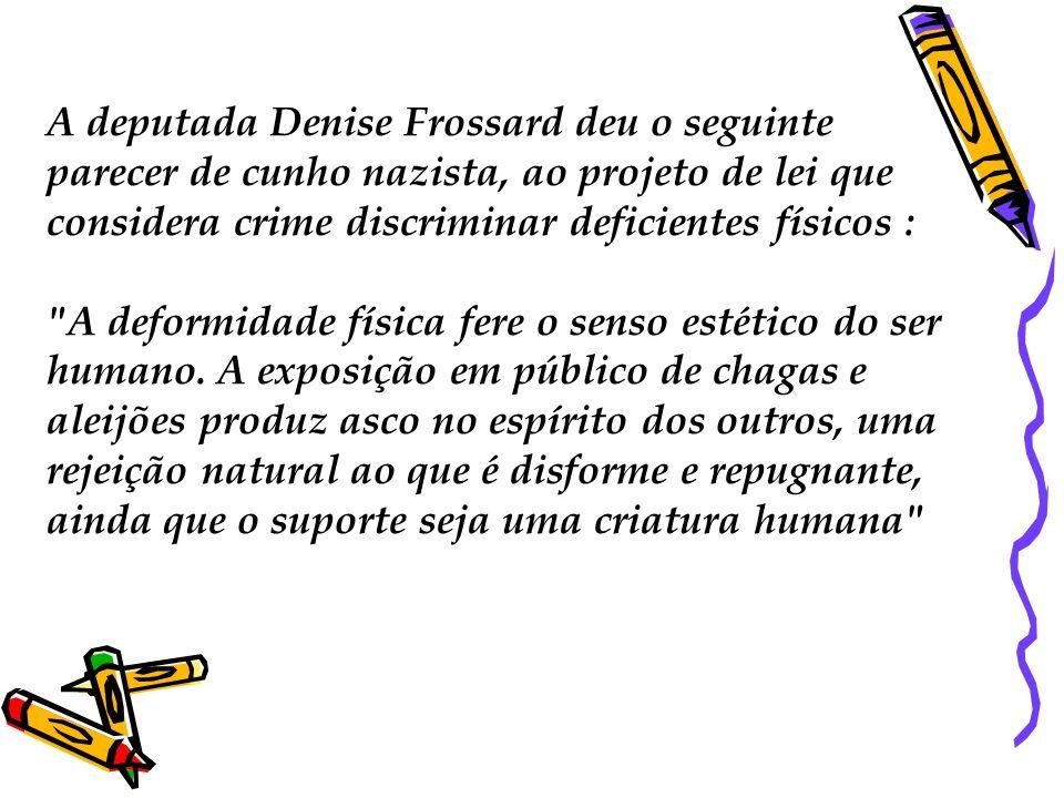 A deputada Denise Frossard deu o seguinte parecer de cunho nazista, ao projeto de lei que considera crime discriminar deficientes físicos :