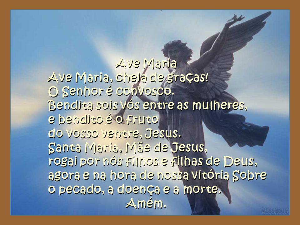 Ave Maria Ave Maria, cheia de graças! O Senhor é convosco. Bendita sois vós entre as mulheres, e bendito é o fruto do vosso ventre, Jesus. Santa Maria