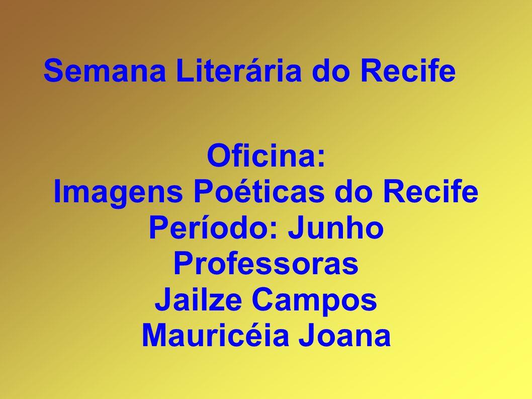 Oficina: Imagens Poéticas do Recife Período: Junho Professoras Jailze Campos Mauricéia Joana Semana Literária do Recife