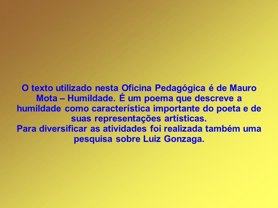 O texto utilizado nesta Oficina Pedagógica é de Mauro Mota – Humildade. É um poema que descreve a humildade como característica importante do poeta e