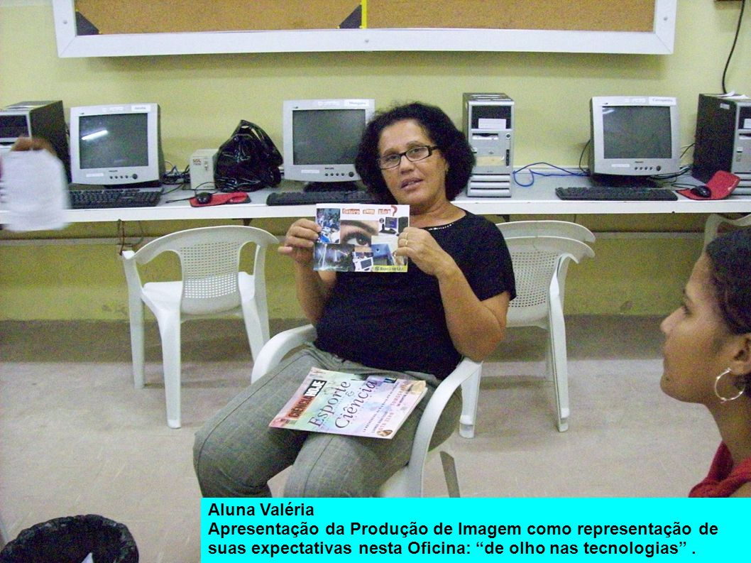 Aluna Valéria Apresentação da Produção de Imagem como representação de suas expectativas nesta Oficina: de olho nas tecnologias.