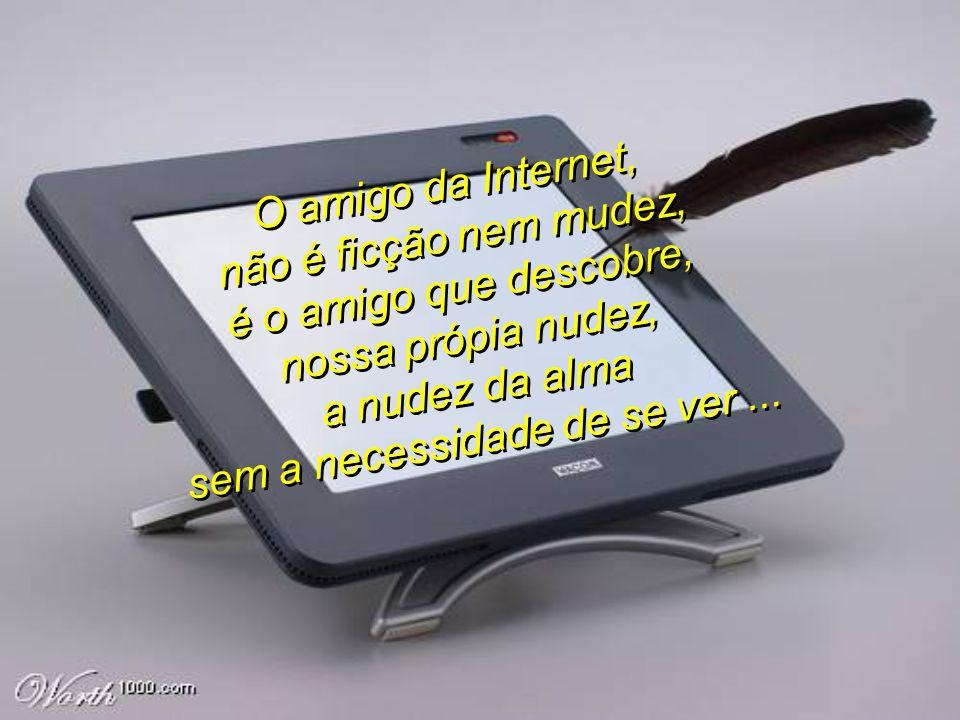 O amigo da Internet, não é ficção nem mudez, é o amigo que descobre, nossa própia nudez, a nudez da alma sem a necessidade de se ver...