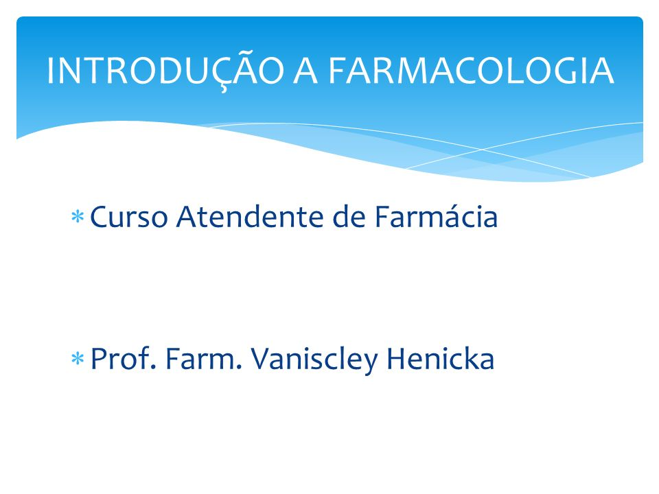Curso Atendente de Farmácia Prof. Farm. Vaniscley Henicka INTRODUÇÃO A FARMACOLOGIA