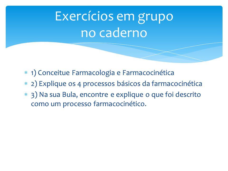 1) Conceitue Farmacologia e Farmacocinética 2) Explique os 4 processos básicos da farmacocinética 3) Na sua Bula, encontre e explique o que foi descri