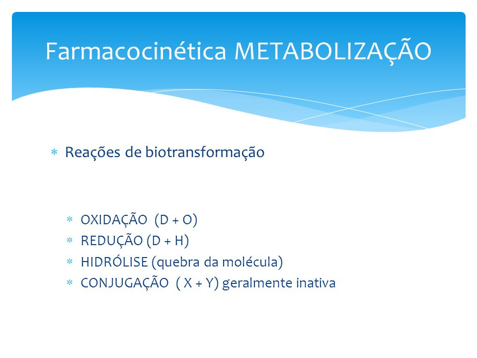 Reações de biotransformação OXIDAÇÃO (D + O) REDUÇÃO (D + H) HIDRÓLISE (quebra da molécula) CONJUGAÇÃO ( X + Y) geralmente inativa Farmacocinética MET