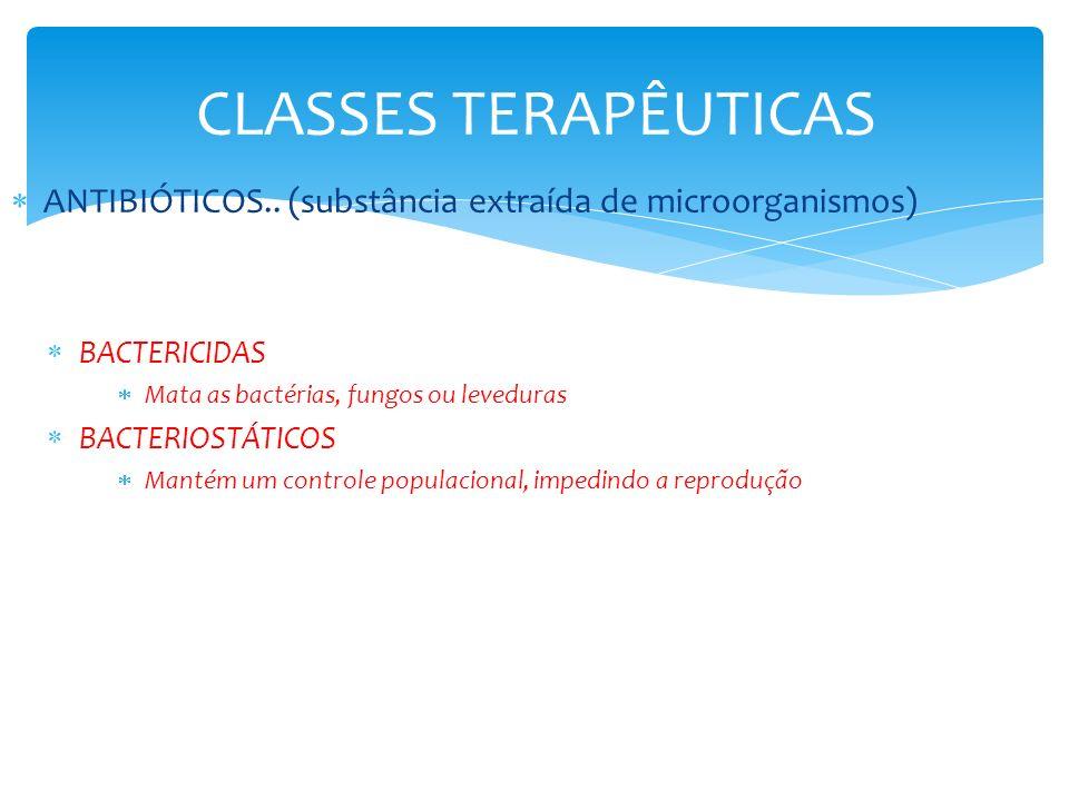 CLASSES TERAPÊUTICAS ANTIBIÓTICOS.. (substância extraída de microorganismos) BACTERICIDAS Mata as bactérias, fungos ou leveduras BACTERIOSTÁTICOS Mant