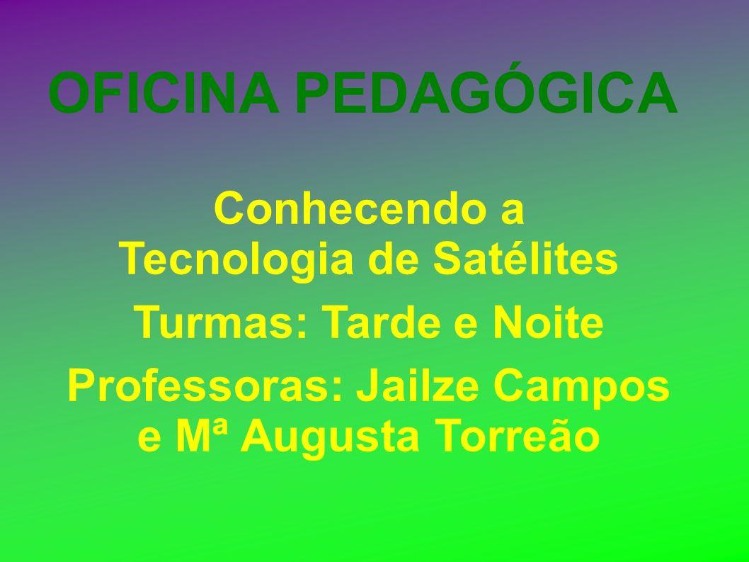 OFICINA PEDAGÓGICA Conhecendo a Tecnologia de Satélites Turmas: Tarde e Noite Professoras: Jailze Campos e Mª Augusta Torreão