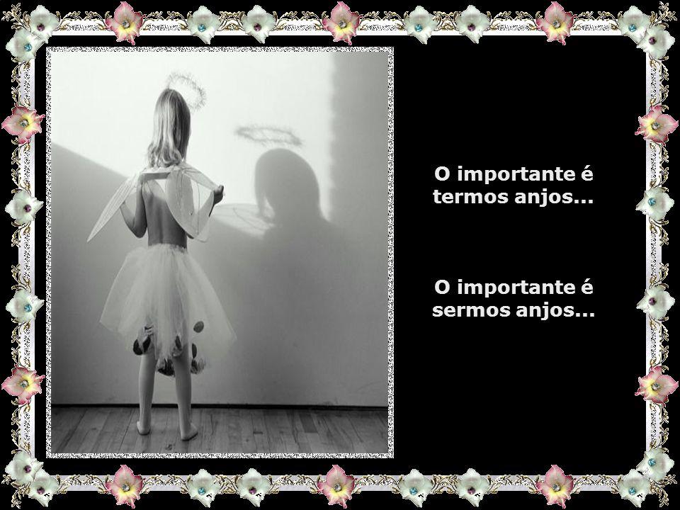 O importante é tentarmos ao longo das nossas vidas, termos sempre algum anjo com o qual possamos contar, nas horas difíceis, para nos dar alento e nas