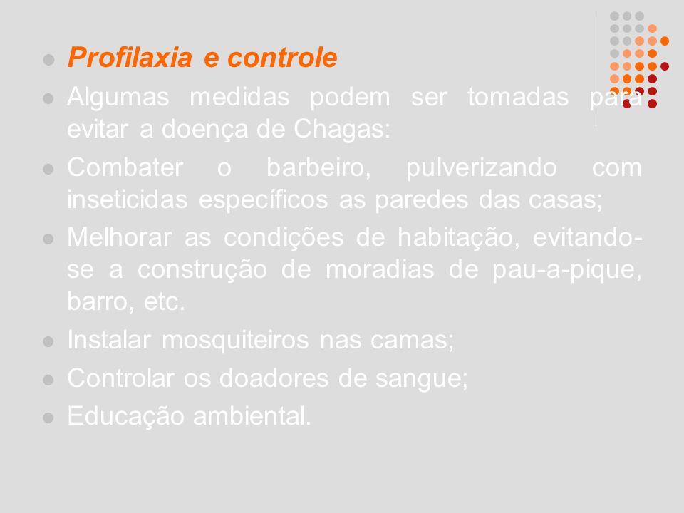 Profilaxia e controle Algumas medidas podem ser tomadas para evitar a doença de Chagas: Combater o barbeiro, pulverizando com inseticidas específicos