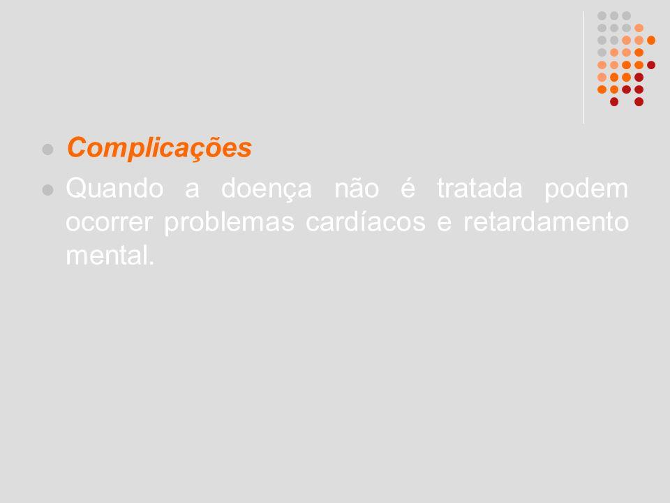 Complicações Quando a doença não é tratada podem ocorrer problemas cardíacos e retardamento mental.