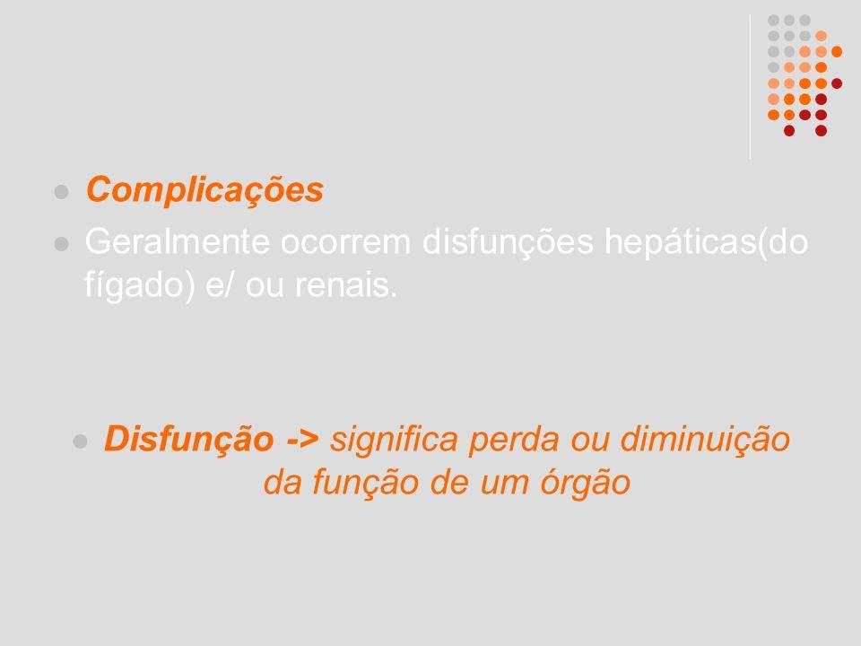 Complicações Geralmente ocorrem disfunções hepáticas(do fígado) e/ ou renais. Disfunção -> significa perda ou diminuição da função de um órgão