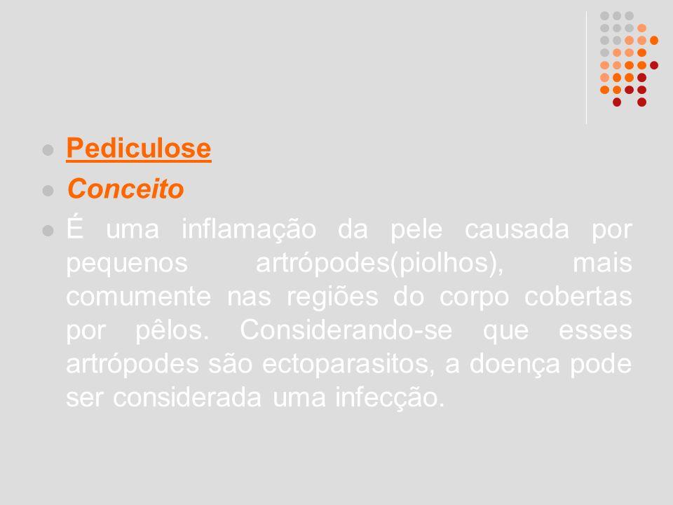 Pediculose Conceito É uma inflamação da pele causada por pequenos artrópodes(piolhos), mais comumente nas regiões do corpo cobertas por pêlos. Conside