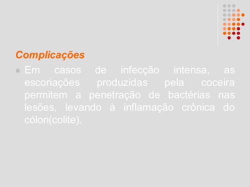 Complicações Em casos de infecção intensa, as escoriações produzidas pela coceira permitem a penetração de bactérias nas lesões, levando à inflamação