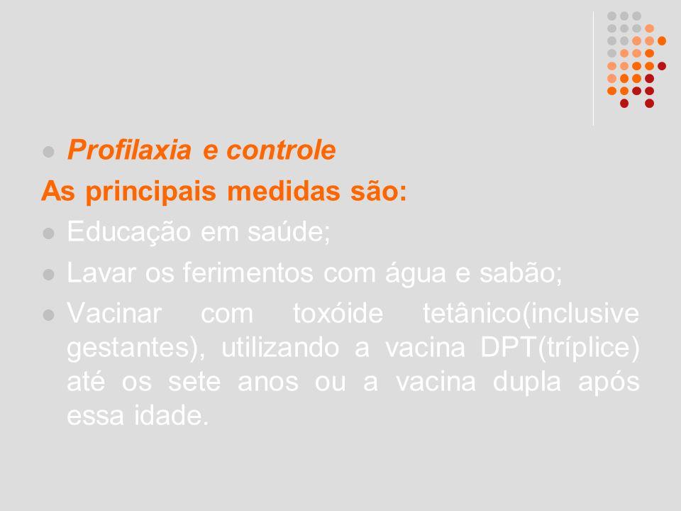 Profilaxia e controle As principais medidas são: Educação em saúde; Lavar os ferimentos com água e sabão; Vacinar com toxóide tetânico(inclusive gesta