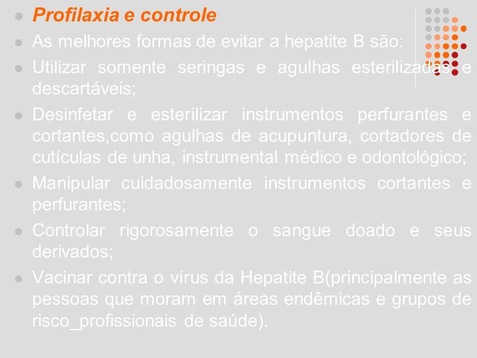 Profilaxia e controle As melhores formas de evitar a hepatite B são: Utilizar somente seringas e agulhas esterilizadas e descartáveis; Desinfetar e es