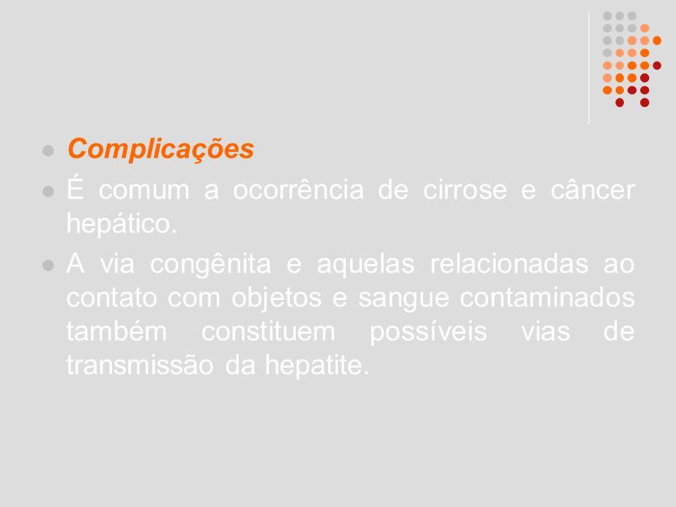 Complicações É comum a ocorrência de cirrose e câncer hepático. A via congênita e aquelas relacionadas ao contato com objetos e sangue contaminados ta
