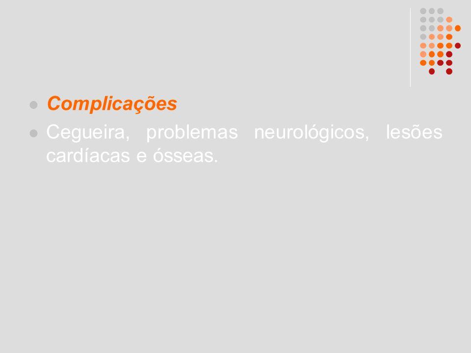 Complicações Cegueira, problemas neurológicos, lesões cardíacas e ósseas.