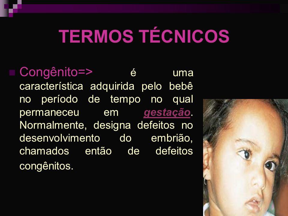 TERMOS TÉCNICOS Congênito=> é uma característica adquirida pelo bebê no período de tempo no qual permaneceu em gestação. Normalmente, designa defeitos
