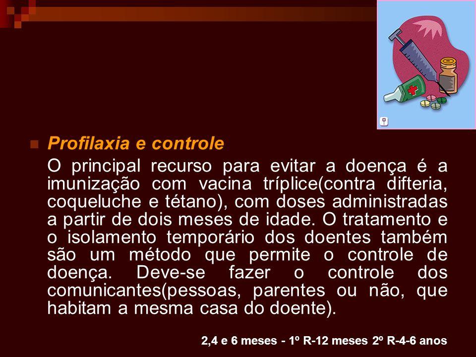 2,4 e 6 meses - 1º R-12 meses 2º R-4-6 anos Profilaxia e controle O principal recurso para evitar a doença é a imunização com vacina tríplice(contra d