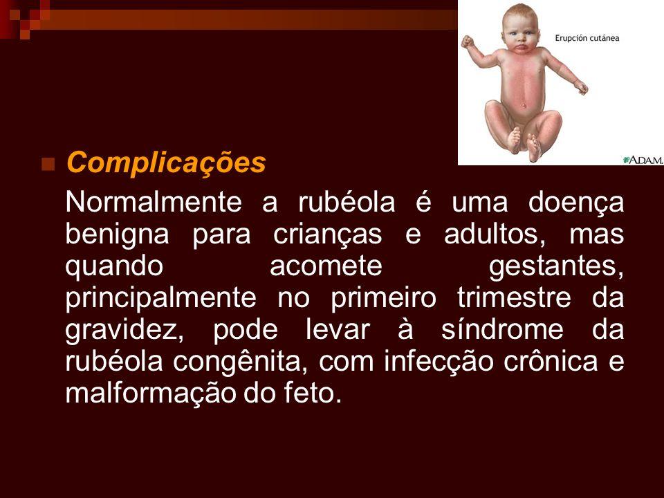 Complicações Normalmente a rubéola é uma doença benigna para crianças e adultos, mas quando acomete gestantes, principalmente no primeiro trimestre da