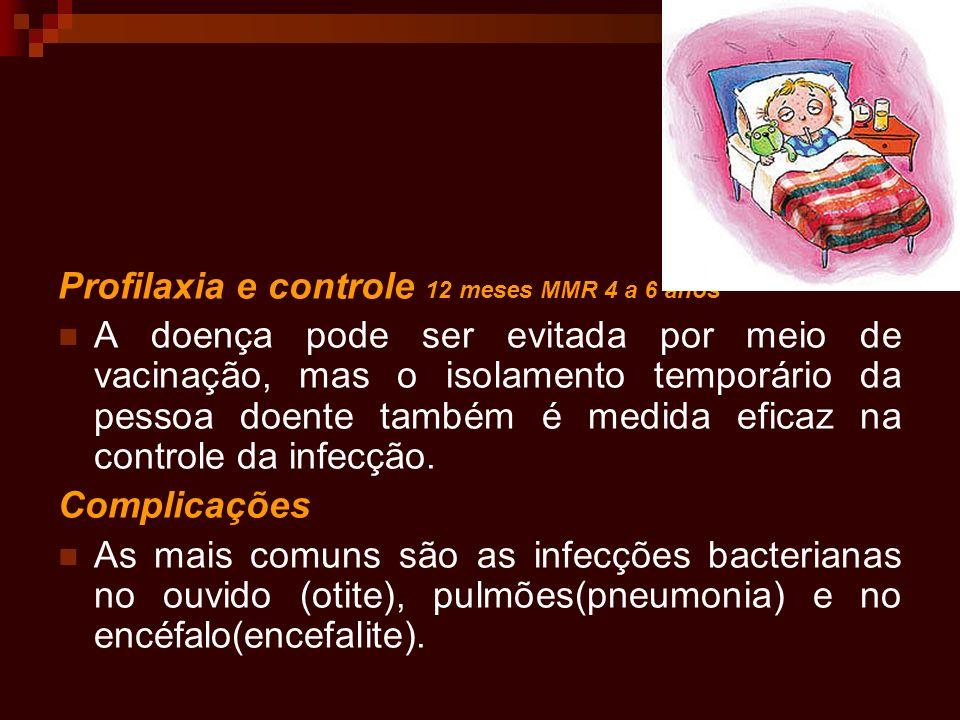 Profilaxia e controle 12 meses MMR 4 a 6 anos A doença pode ser evitada por meio de vacinação, mas o isolamento temporário da pessoa doente também é m