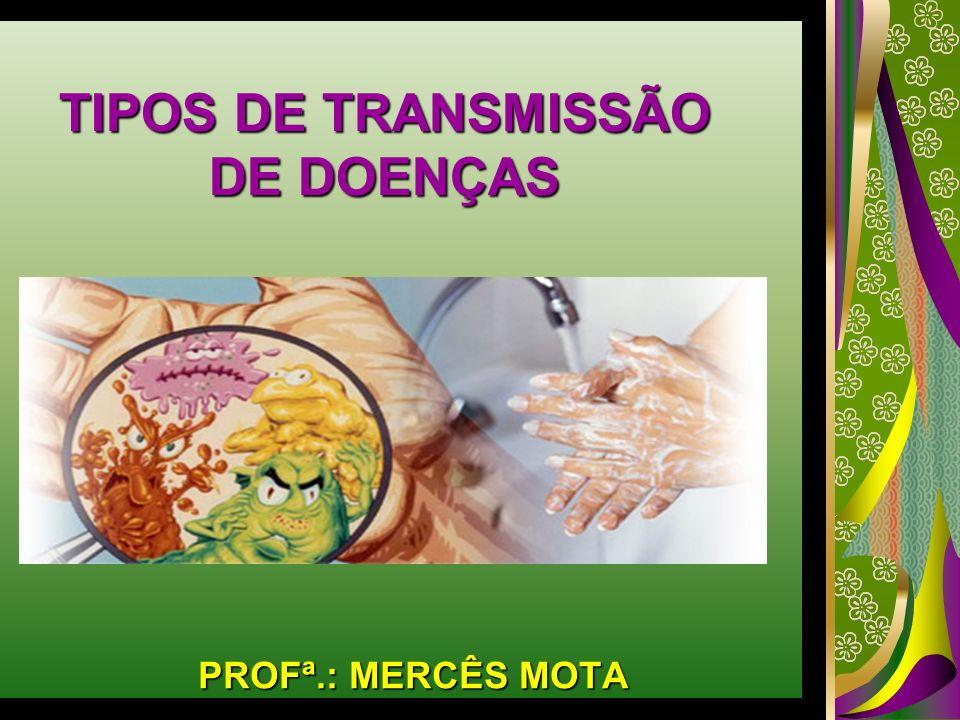 TIPOS DE TRANSMISSÃO DE DOENÇAS PROFª.: MERCÊS MOTA