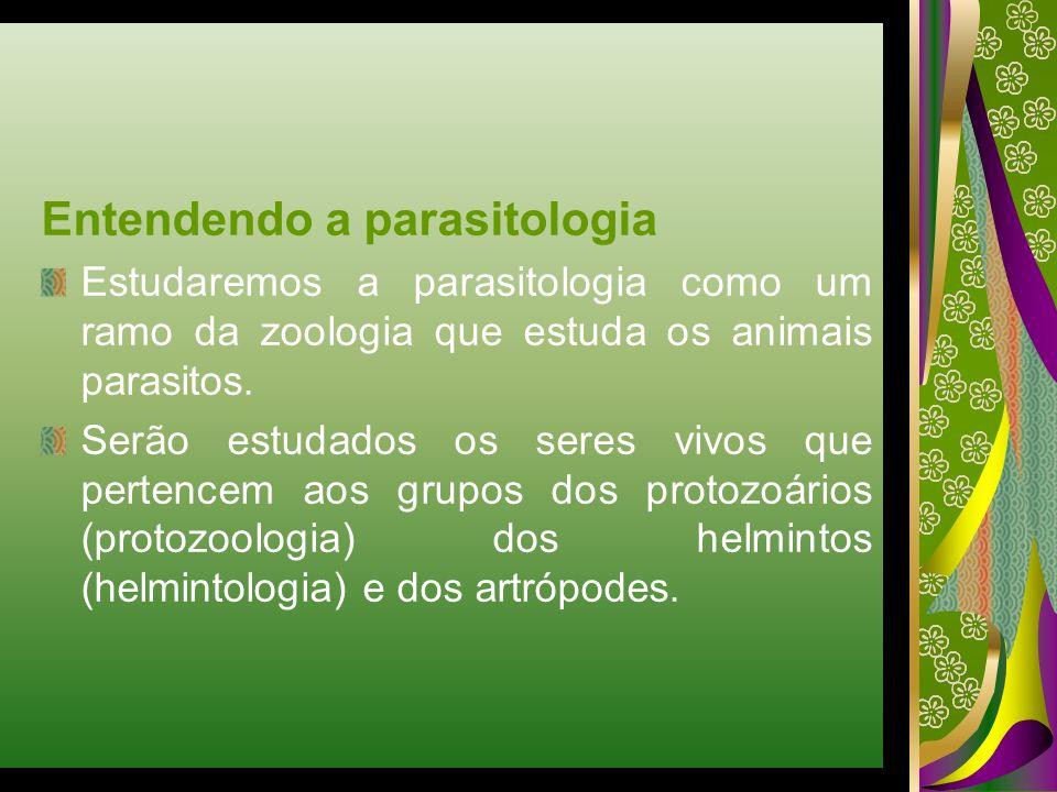 Entendendo a parasitologia Estudaremos a parasitologia como um ramo da zoologia que estuda os animais parasitos. Serão estudados os seres vivos que pe